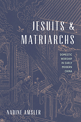 Nadine Amsler, Jesuits and Matriarchs: Domestic Worship in Early Modern China (2018)